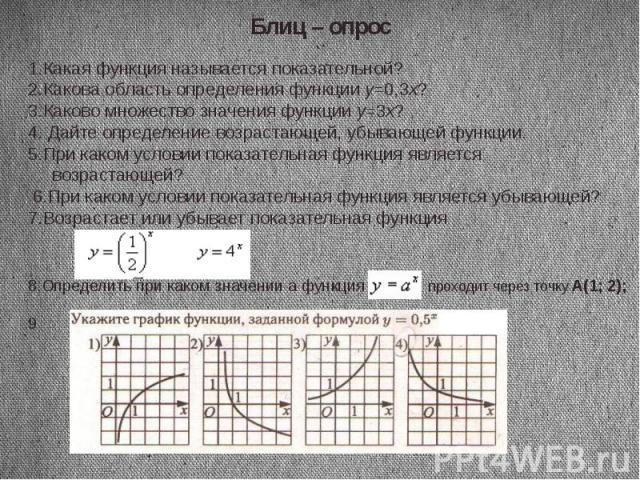 Блиц – опрос 1.Какая функция называется показательной?2.Какова область определения функции y=0,3x?3.Каково множество значения функции y=3x?4. Дайте определение возрастающей, убывающей функции.5.При каком условии показательная функция является возрас…