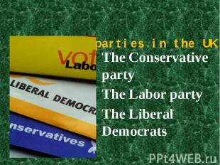 The main parties in the UK The Conservative party The Labor partyThe Liberal Dem
