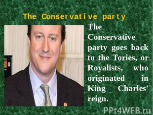The Conservative party The Conservative party goes back to the Tories, or Royali