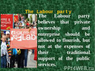 The Labour party The Labour party believes that private ownership and enterprise