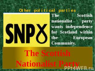 Other political parties The Scottish nationalist party wants independence for Sc