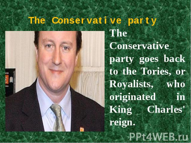 The Conservative party The Conservative party goes back to the Tories, or Royalists, who originated in King Charles' reign.