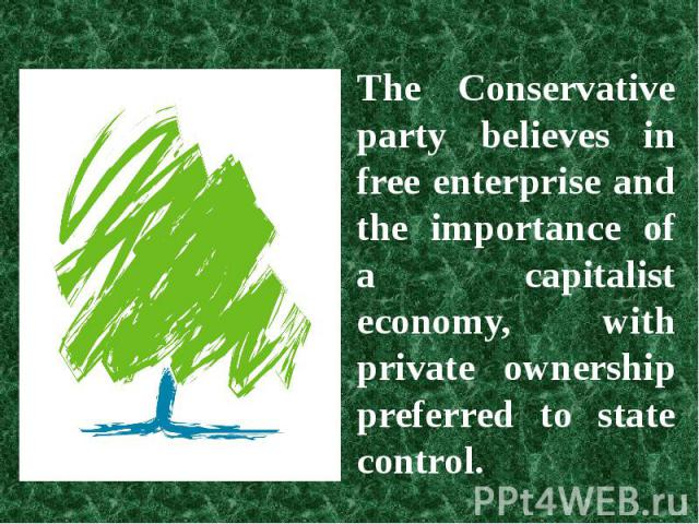 The Conservative party believes in free enterprise and the importance of a capitalist economy, with private ownership preferred to state control.