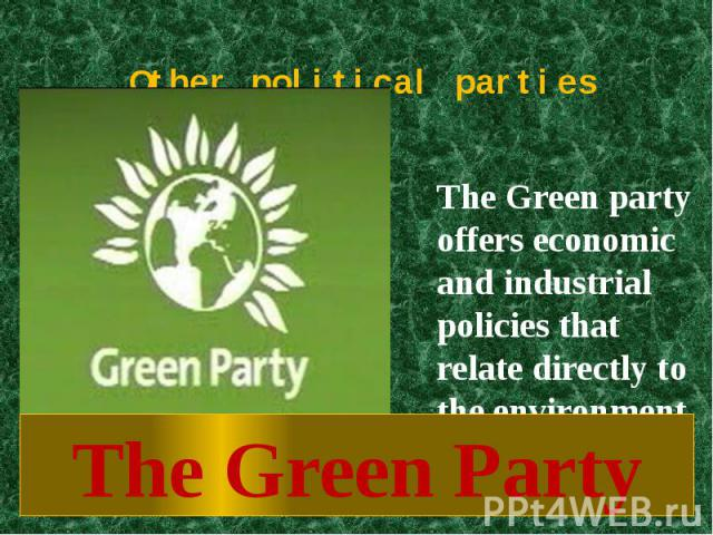 Other political parties The Green party offers economic and industrial policies that relate directly to the environment.The Green Party