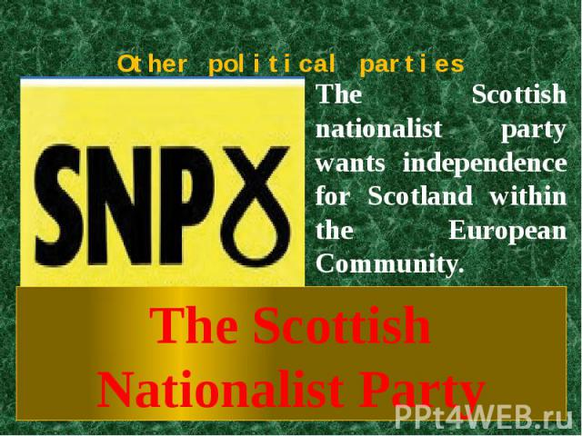 Other political parties The Scottish nationalist party wants independence for Scotland within the European Community. The Scottish Nationalist Party
