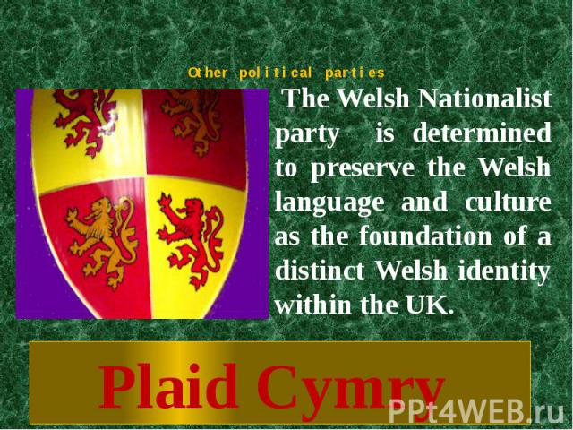 Other political parties The Welsh Nationalist party is determined to preserve the Welsh language and culture as the foundation of a distinct Welsh identity within the UK.Plaid Cymry