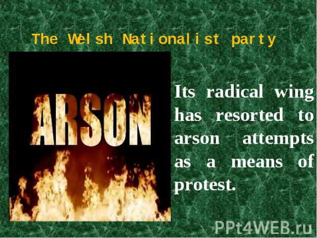 The Welsh Nationalist party Its radical wing has resorted to arson attempts as a means of protest.