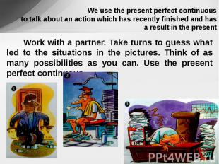 We use the present perfect continuous to talk about an action which has recently