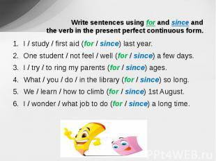 Write sentences using for and since and the verb in the present perfect continuo