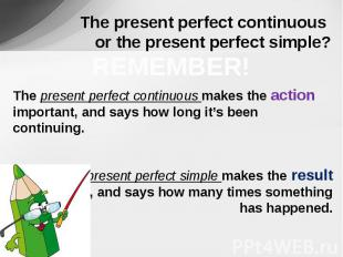 The present perfect continuous or the present perfect simple? REMEMBER!The prese