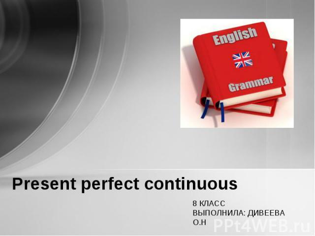 Present perfect continuous 8 КЛАССВЫПОЛНИЛА: ДИВЕЕВА О.Н