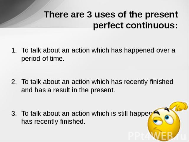 There are 3 uses of the present perfect continuous: To talk about an action which has happened over a period of time.To talk about an action which has recently finished and has a result in the present.To talk about an action which is still happening…