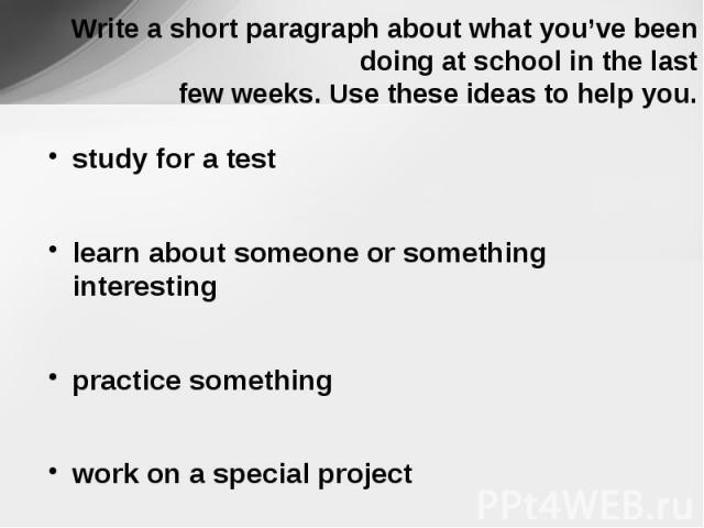 Write a short paragraph about what you've been doing at school in the last few weeks. Use these ideas to help you. study for a testlearn about someone or something interestingpractice somethingwork on a special project