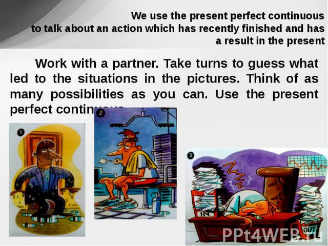 We use the present perfect continuous to talk about an action which has recently finished and has a result in the present Work with a partner. Take turns to guess what led to the situations in the pictures. Think of as many possibilities as you can.…