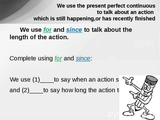 We use the present perfect continuous to talk about an action which is still happening,or has recently finished We use for and since to talk about the length of the action. Complete using for and since:We use (1)____to say when an action startedand …