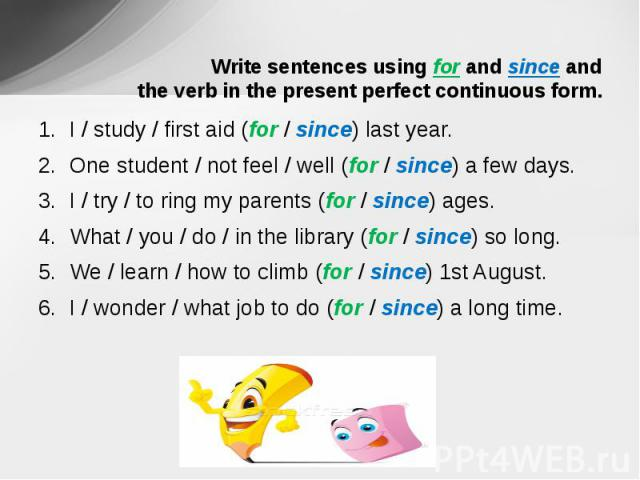 Write sentences using for and since and the verb in the present perfect continuous form. I / study / first aid (for / since) last year.One student / not feel / well (for / since) a few days.I / try / to ring my parents (for / since) ages.What / you …