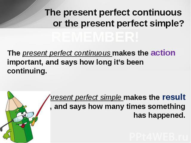The present perfect continuous or the present perfect simple? REMEMBER!The present perfect continuous makes the action important, and says how long it's been continuing. The present perfect simple makes the result important, and says how many times …