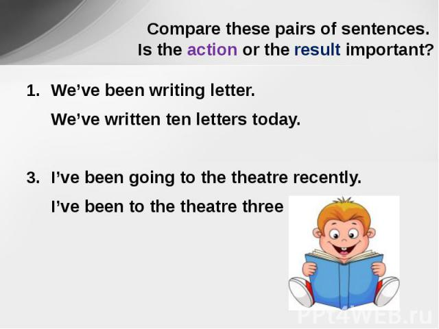 Compare these pairs of sentences. Is the action or the result important? We've been writing letter.We've written ten letters today.I've been going to the theatre recently.I've been to the theatre three times.