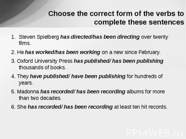 Choose the correct form of the verbs to complete these sentences Steven Spielberg has directed/has been directing over twenty films.2. He has worked/has been working on a new since February.3. Oxford University Press has published/ has been publishi…