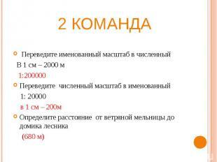 2 команда Переведите именованный масштаб в численный В 1 см – 2000 м 1:200000Пер