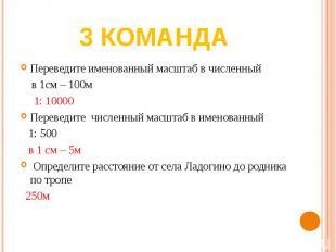 3 команда Переведите именованный масштаб в численный в 1см – 100м 1: 10000Переве