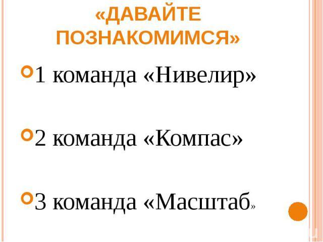 1 конкурс «Давайте познакомимся» 1 команда «Нивелир» 2 команда «Компас»3 команда «Масштаб»