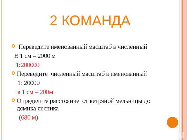 2 команда Переведите именованный масштаб в численный В 1 см – 2000 м 1:200000Переведите численный масштаб в именованный 1: 20000 в 1 см – 200мОпределите расстояние от ветряной мельницы до домика лесника (680 м)