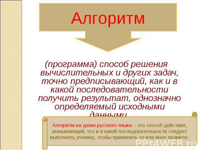 Алгоритм (программа) способ решения вычислительных и других задач, точно предписывающий, как и в какой последовательности получить результат, однозначно определяемый исходными данными.Алгоритм на уроке русского языка – это способ действия, указывающ…