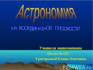 Астрономия НА КООРДИНАТНОЙ ПЛОСКОСТИУчителя математикиШколы № 633Григорьевой Еле