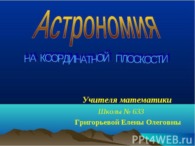 Астрономия НА КООРДИНАТНОЙ ПЛОСКОСТИУчителя математикиШколы № 633Григорьевой Елены Олеговны