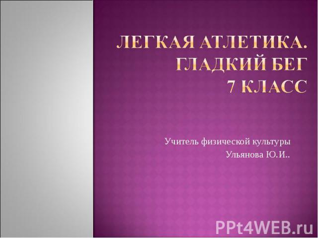 Легкая атлетика. Гладкий Бег 7 класс Учитель физической культуры Ульянова Ю.И..