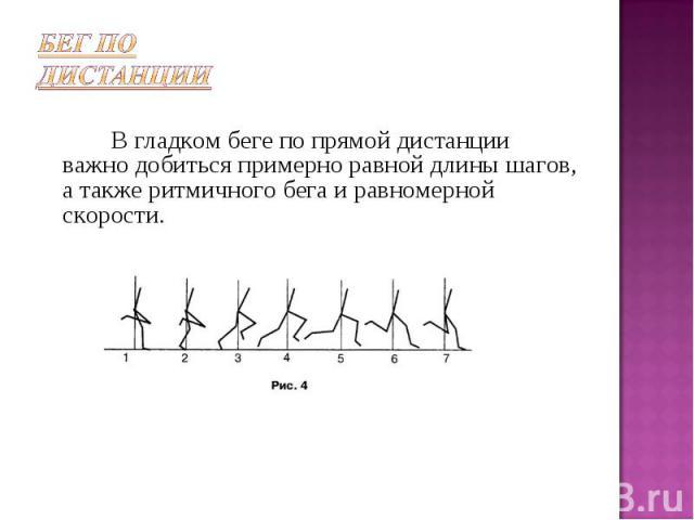 Бег по дистанции В гладком беге по прямой дистанции важно добиться примерно равной длины шагов, а также ритмичного бега и равномерной скорости.
