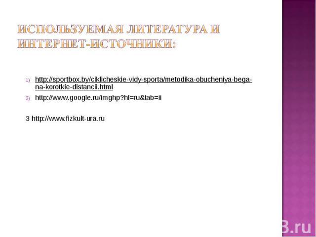 Используемая литература и интернет-источники: http://sportbox.by/ciklicheskie-vidy-sporta/metodika-obucheniya-bega-na-korotkie-distancii.htmlhttp://www.google.ru/imghp?hl=ru&tab=ii3 http://www.fizkult-ura.ru