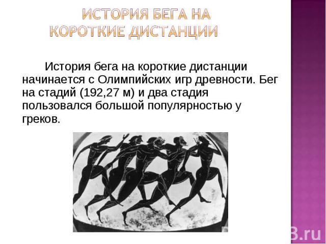 История бега на короткие дистанции История бега на короткие дистанции начинается с Олимпийских игр древности. Бег на стадий (192,27 м) и два стадия пользовался большой популярностью у греков.