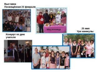 ВыставкаПосвящённая 23 февраляКонцерт ко дню учителя25 маяУра каникулы.