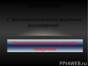 Повторение2. Электромагнитная волна продольная или поперечная?Электромагнитная в