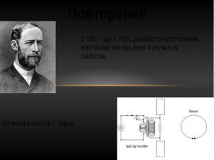 ПовторениеВ 1887 году Г. Герц доказал существование электромагнитных волн и изуч