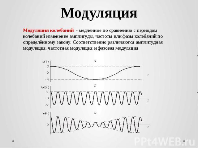 МодуляцияМодуляция колебаний - медленное по сравнению с периодом колебаний изменение амплитуды, частоты или фазы колебаний по определённому закону. Соответственно различаются амплитудная модуляция, частотная модуляция и фазовая модуляция