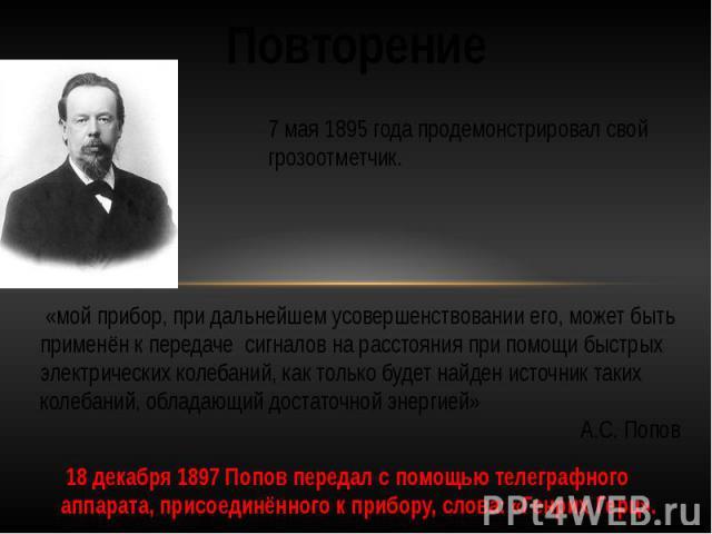 Повторение7 мая 1895 года продемонстрировал свой грозоотметчик. «мой прибор, при дальнейшем усовершенствовании его, может быть применён к передачесигналов на расстояния при помощи быстрых электрических колебаний, как только будет найден источник …