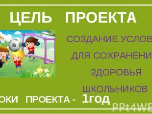 Цель проектаСоздание условий для сохранения Здоровья школьников СРОКИ ПРОЕКТА -