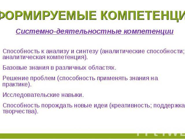 Формируемые компетенции Системно-деятельностные компетенцииСпособность к анализу и синтезу (аналитические способности; аналитическая компетенция).Базовые знания в различных областях.Решение проблем (способность применять знания на практике).Исследов…