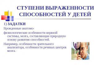 СТУПЕНИ ВЫРАЖЕННОСТИ СПОСОБНОСТЕЙ У ДЕТЕЙ 1) ЗАДАТКИВрожденные анатомо-физиологи