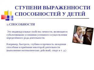 СТУПЕНИ ВЫРАЖЕННОСТИ СПОСОБНОСТЕЙ У ДЕТЕЙ 3) СПОСОБНОСТИ Это индивидуальные свой