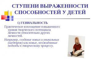 СТУПЕНИ ВЫРАЖЕННОСТИ СПОСОБНОСТЕЙ У ДЕТЕЙ 6) ГЕНИАЛЬНОСТЬПрактическое воплощение