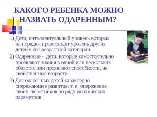 КАКОГО РЕБЕНКА МОЖНО НАЗВАТЬ ОДАРЕННЫМ? 1) Дети, интеллектуальный уровень которы