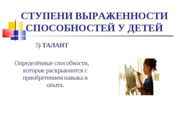СТУПЕНИ ВЫРАЖЕННОСТИ СПОСОБНОСТЕЙ У ДЕТЕЙ 5) ТАЛАНТОпределённые способности, которые раскрываются с приобретением навыка и опыта.