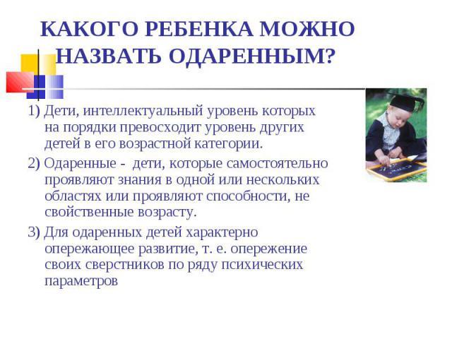 КАКОГО РЕБЕНКА МОЖНО НАЗВАТЬ ОДАРЕННЫМ? 1) Дети, интеллектуальный уровень которых на порядки превосходит уровень других детей в его возрастной категории.2) Одаренные - дети, которые самостоятельно проявляют знания в одной или нескольких областях или…