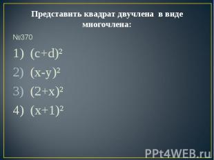 Представить квадрат двучлена в виде многочлена: №3701) (c+d)² (x-y)² (2+x)²4) (x