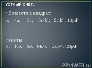 УСТНЫЙ СЧЁТ: Возвести в квадрат:a; 4а; 3c; 8с²k³; 5с4k6 ; 10pd6 ОТВЕТЫ:a2 ; 16а2