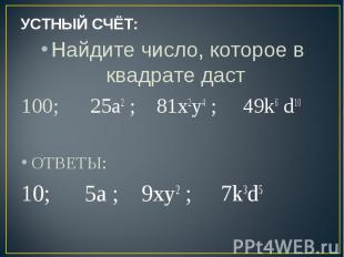 УСТНЫЙ СЧЁТ: Найдите число, которое в квадрате даст 100; 25a2 ; 81х2у4 ; 49k6 d1